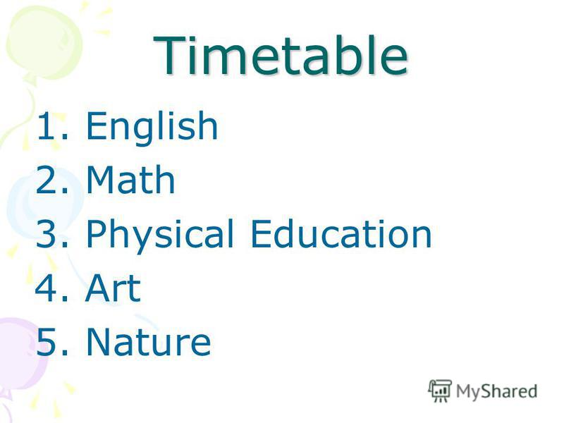 Timetable 1. English 2. Math 3. Physical Education 4. Art 5. Nature