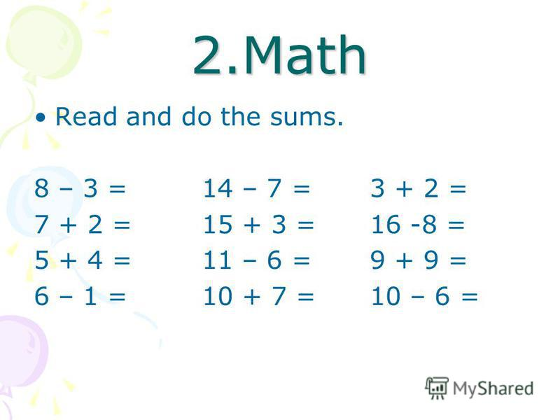 2.Math Read and do the sums. 8 – 3 =14 – 7 =3 + 2 = 7 + 2 =15 + 3 =16 -8 = 5 + 4 =11 – 6 =9 + 9 = 6 – 1 =10 + 7 =10 – 6 =