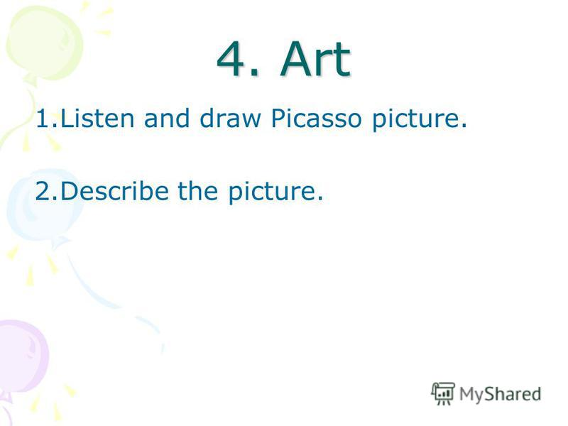 4. Art 1.Listen and draw Picasso picture. 2.Describe the picture.