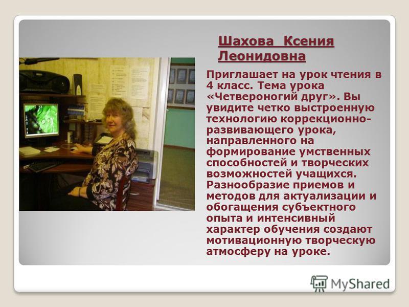 Шахова Ксения Леонидовна Приглашает на урок чтения в 4 класс. Тема урока «Четвероногий друг». Вы увидите четко выстроенную технологию коррекционно- развивающего урока, направленного на формирование умственных способностей и творческих возможностей уч