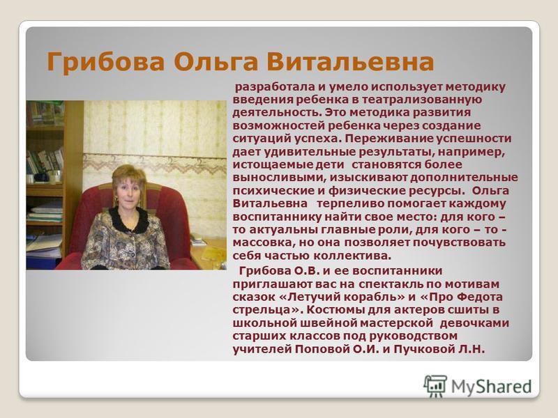 Грибова Ольга Витальевна разработала и умело использует методику введения ребенка в театрализованную деятельность. Это методика развития возможностей ребенка через создание ситуаций успеха. Переживание успешности дает удивительные результаты, наприме
