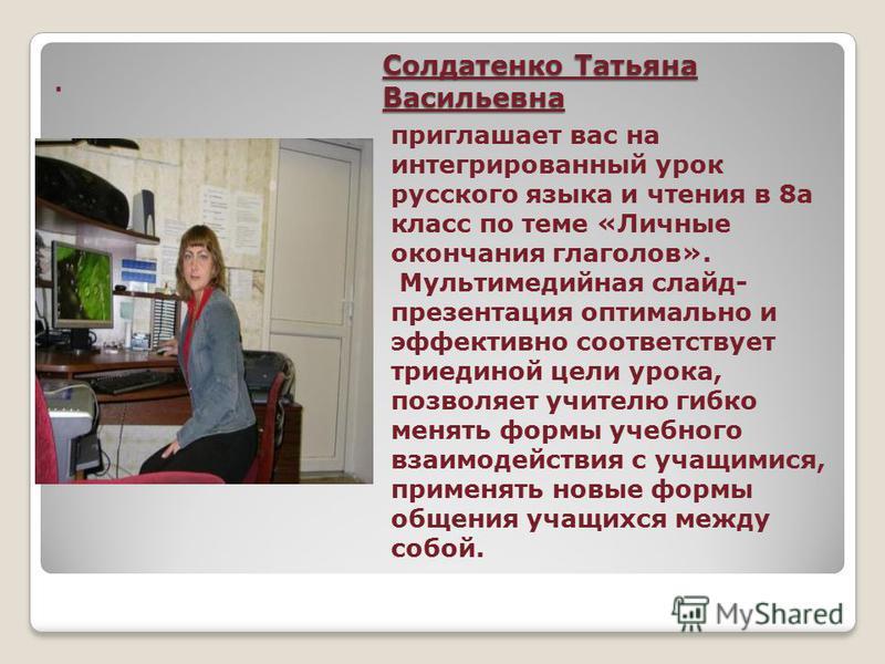 Солдатенко Татьяна Васильевна приглашает вас на интегрированный урок русского языка и чтения в 8 а класс по теме «Личные окончания глаголов». Мультимедийная слайд- презентация оптимально и эффективно соответствует триединой цели урока, позволяет учит