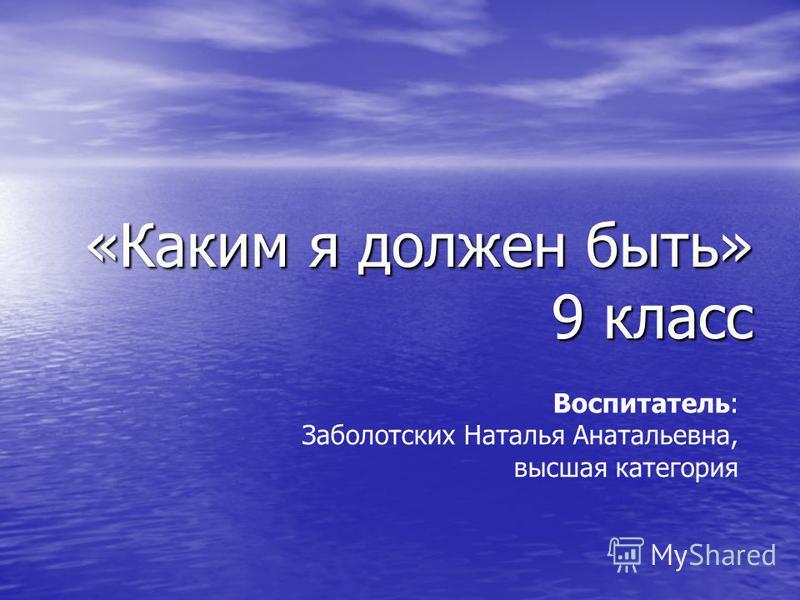 «Каким я должен быть» 9 класс «Каким я должен быть» 9 класс Воспитатель: Заболотских Наталья Анатальевна, высшая категория