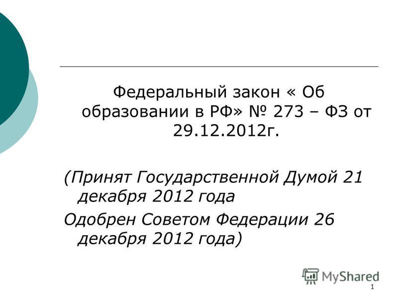1 Федеральный закон « Об образовании в РФ» 273 – ФЗ от 29.12.2012 г. (Принят Государственной Думой 21 декабря 2012 года Одобрен Советом Федерации 26 декабря 2012 года)