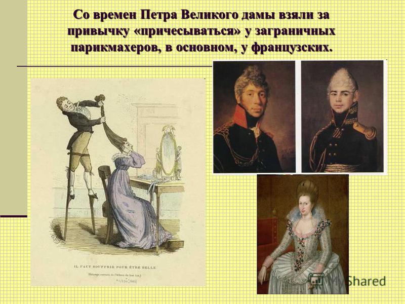 Со времен Петра Великого дамы взяли за привычку «причесываться» у заграничных парикмахеров, в основном, у французских.