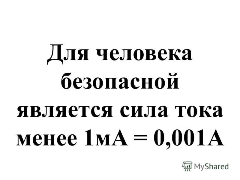 Для человека безопасной является сила тока менее 1 мА = 0,001А