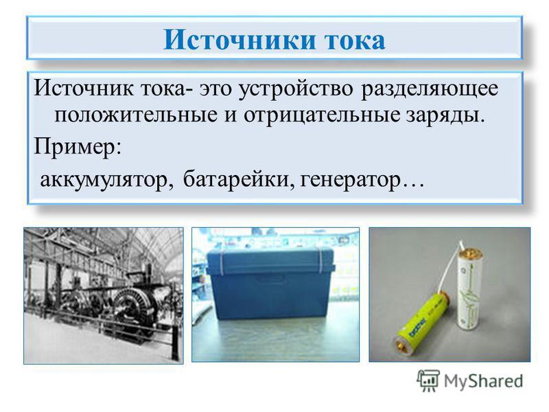 Источники тока Источник тока- это устройство разделяющее положительные и отрицательные заряды. Пример: аккумулятор, батарейки, генератор… Источник тока- это устройство разделяющее положительные и отрицательные заряды. Пример: аккумулятор, батарейки,