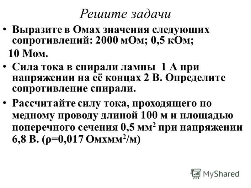 Выразите в Омах значения следующих сопротивлений: 2000 м Ом; 0,5 к Ом; 10 Мом. Сила тока в спирали лампы 1 А при напряжении на её концах 2 В. Определите сопротивление спирали. Рассчитайте силу тока, проходящего по медному проводу длиной 100 м и площа