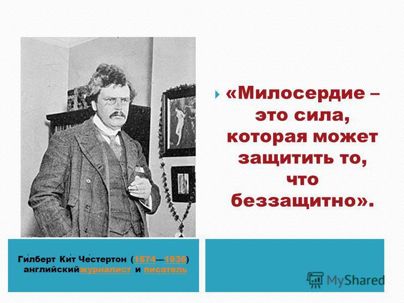 Гилберт Кит Честертон (18741936) 18741936 английскийжурналист и писательжурналистписатель «Милосердие – это сила, которая может защитить то, что беззащитно».