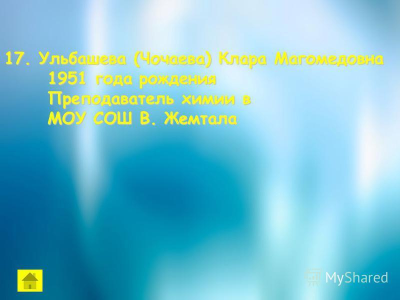 17. Ульбашева (Чочаева) Клара Магомедовна 1951 года рождения 1951 года рождения Преподаватель химии в Преподаватель химии в МОУ СОШ В. Жемтала МОУ СОШ В. Жемтала