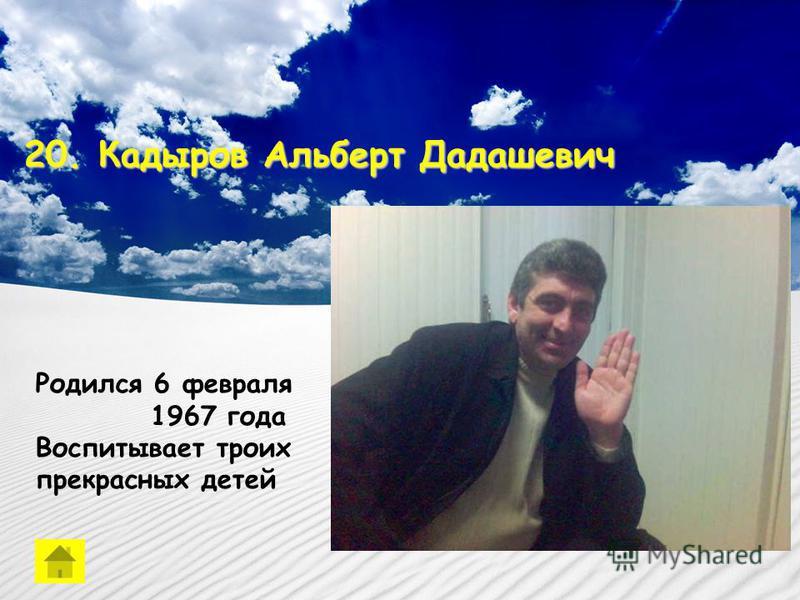 20. Кадыров Альберт Дадашевич Родился 6 февраля 1967 года Воспитывает троих прекрасных детей