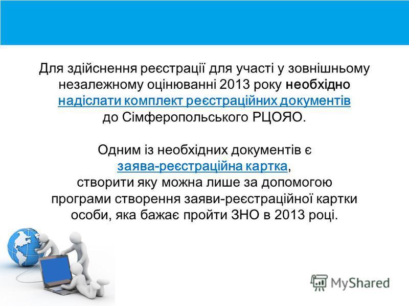Для здійснення реєстрації для участі у зовнішньому незалежному оцінюванні 2013 року необхідно надіслати комплект реєстраційних документів до Сімферопольського РЦОЯО. Одним із необхідних документів є заява-реєстраційна картка, створити яку можна лише
