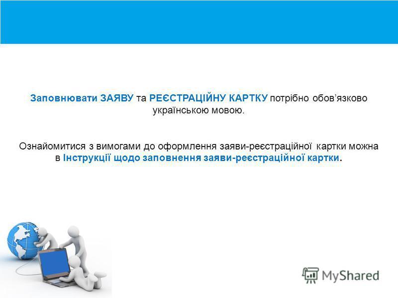 Загальний опис програми Заповнювати ЗАЯВУ та РЕЄСТРАЦІЙНУ КАРТКУ потрібно обовязково українською мовою. Ознайомитися з вимогами до оформлення заяви-реєстраційної картки можна в Інструкції щодо заповнення заяви-реєстраційної картки.