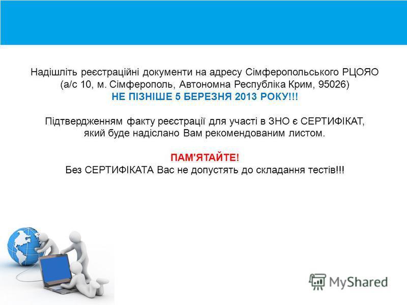 Надішліть реєстраційні документи на адресу Сімферопольського РЦОЯО (а/с 10, м. Сімферополь, Автономна Республіка Крим, 95026) НЕ ПІЗНІШЕ 5 БЕРЕЗНЯ 2013 РОКУ!!! Підтвердженням факту реєстрації для участі в ЗНО є СЕРТИФІКАТ, який буде надіслано Вам рек