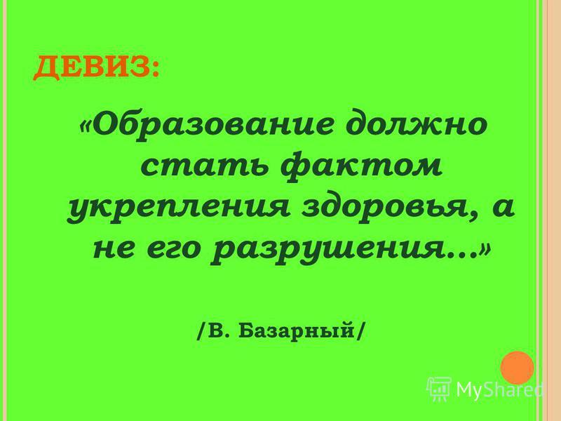 ДЕВИЗ: «Образование должно стать фактом укрепления здоровья, а не его разрушения…» /В. Базарный/