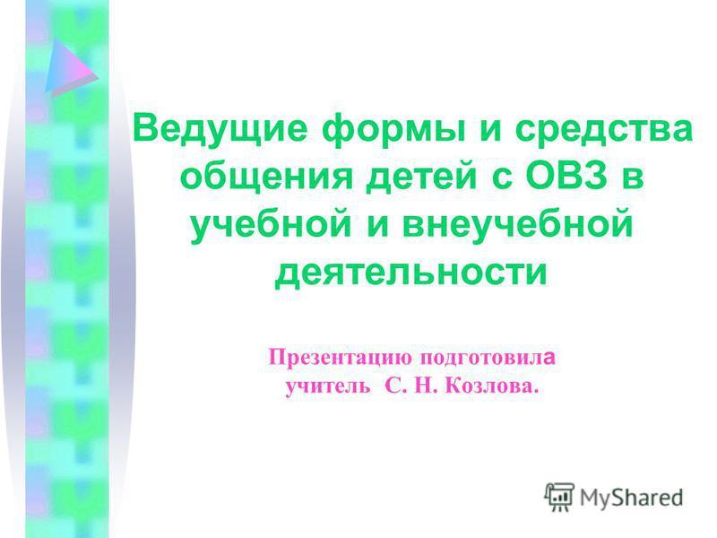 Ведущие формы и средства общения детей с ОВЗ в учебной и внеучебной деятельности Презентацию подготовил а учитель С. Н. Козлова.