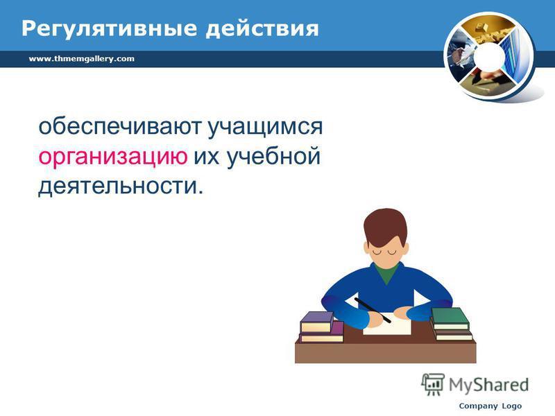 www.thmemgallery.com Company Logo Регулятивные действия обеспечивают учащимся организацию их учебной деятельности.