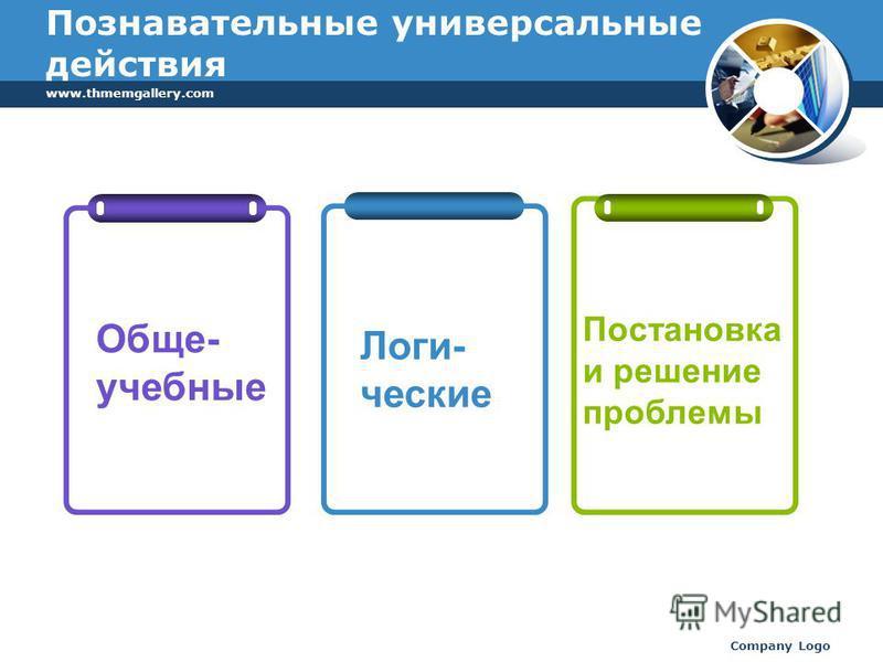 www.thmemgallery.com Company Logo Познавательные универсальные действия Обще- учебные Логи- ческие Постановка и решение проблемы