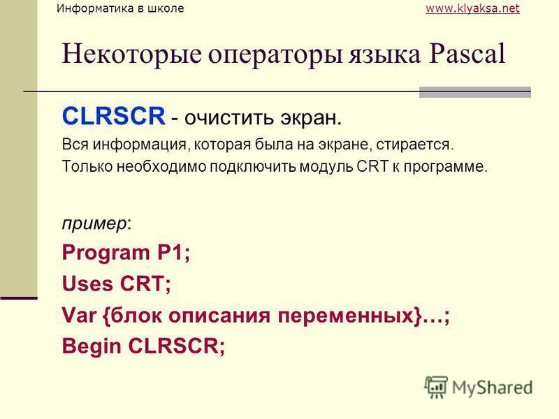 Информатика в школе www.klyaksa.netwww.klyaksa.net Некоторые операторы языка Pascal CLRSCR - очистить экран. Вся информация, которая была на экране, стирается. Только необходимо подключить модуль CRT к программе. пример: Program P1; Uses CRT; Var {бл