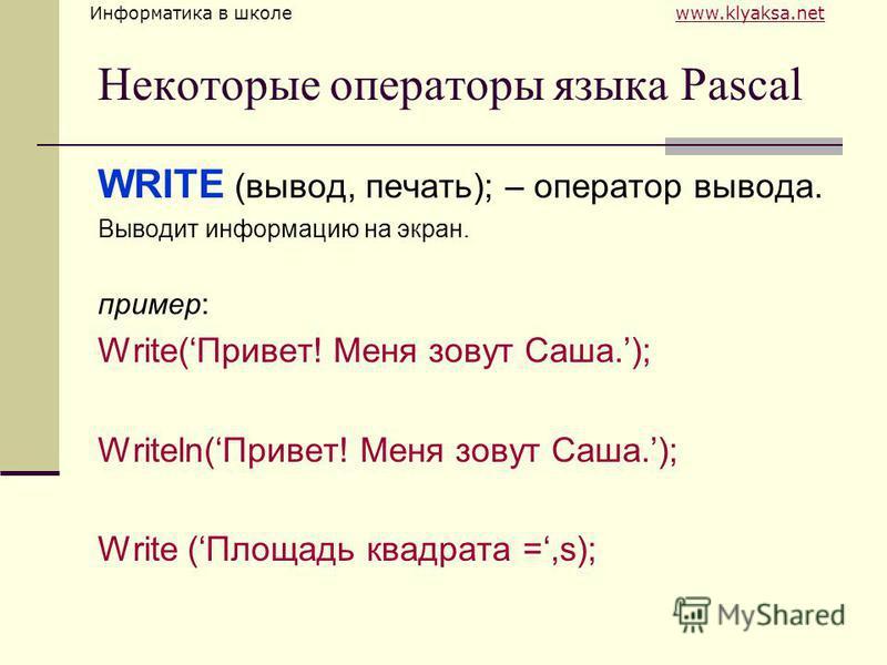 Информатика в школе www.klyaksa.netwww.klyaksa.net Некоторые операторы языка Pascal WRITE (вывод, печать); – оператор вывода. Выводит информацию на экран. пример: Write(Привет! Меня зовут Саша.); Writeln(Привет! Меня зовут Саша.); Write (Площадь квад