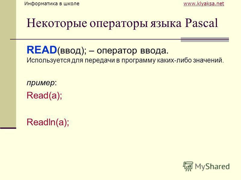Информатика в школе www.klyaksa.netwww.klyaksa.net Некоторые операторы языка Pascal READ (ввод); – оператор ввода. Используется для передачи в программу каких-либо значений. пример: Read(а); Readln(а);