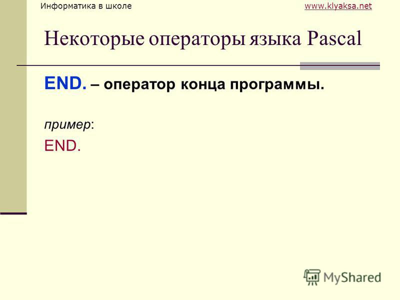 Информатика в школе www.klyaksa.netwww.klyaksa.net Некоторые операторы языка Pascal END. – оператор конца программы. пример: END.
