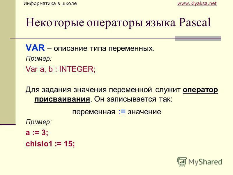 Информатика в школе www.klyaksa.netwww.klyaksa.net Некоторые операторы языка Pascal VAR – описание типа переменных. Пример: Var a, b : INTEGER; Для задания значения переменной служит оператор присваивания. Он записывается так: переменная : = значение