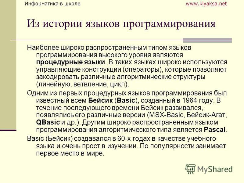 Информатика в школе www.klyaksa.netwww.klyaksa.net Из истории языков программирования Наиболее широко распространенным типом языков программирования высокого уровня являются процедурные языки. В таких языках широко используются управляющие конструкци