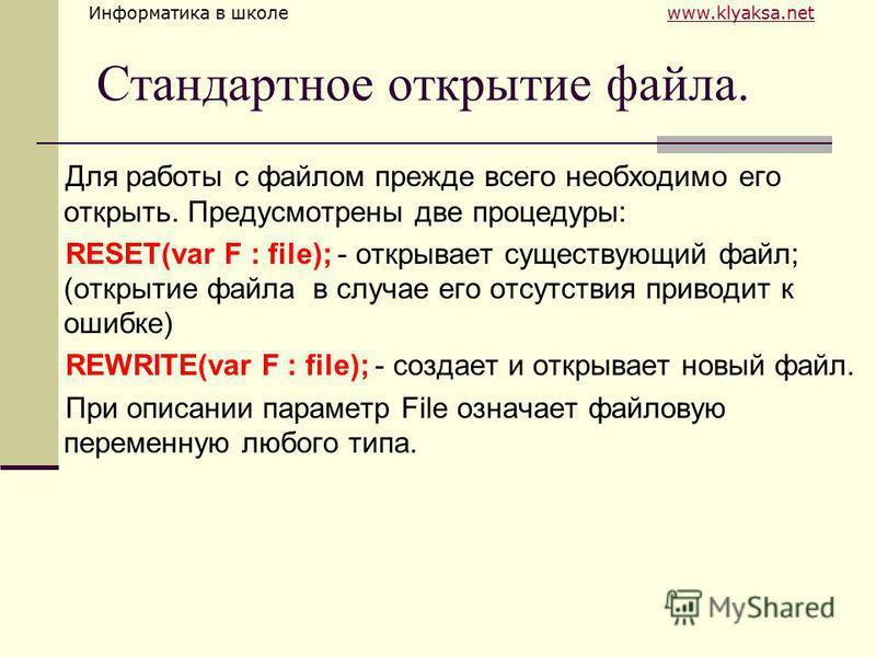 Информатика в школе www.klyaksa.netwww.klyaksa.net Стандартное открытие файла. Для работы с файлом прежде всего необходимо его открыть. Предусмотрены две процедуры: RESET(var F : file); - открывает существующий файл; (открытие файла в случае его отсу