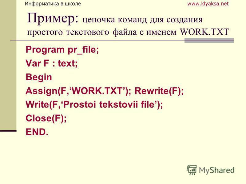 Информатика в школе www.klyaksa.netwww.klyaksa.net Пример: цепочка команд для создания простого текстового файла с именем WORK.TXT Program pr_file; Var F : text; Begin Assign(F,WORK.TXT); Rewrite(F); Write(F,Prostoi tekstovii file); Close(F); END.