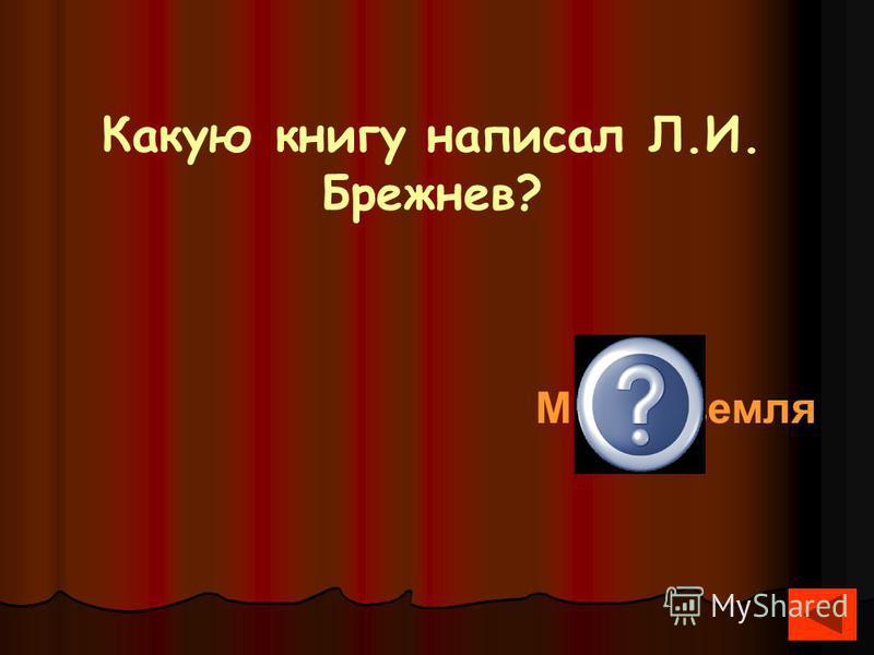 Какую книгу написал Л.И. Брежнев? Малая земля