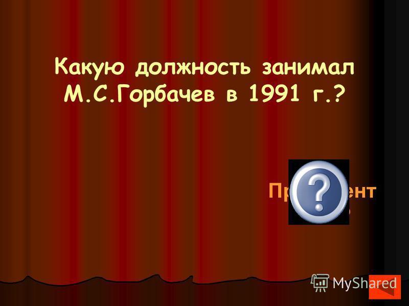 Какую должность занимал М.С.Горбачев в 1991 г.? Президент СССР