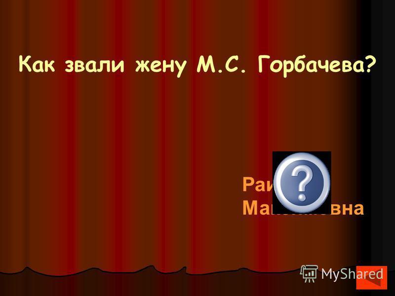 Как звали жену М.С. Горбачева? Раиса Максимовна