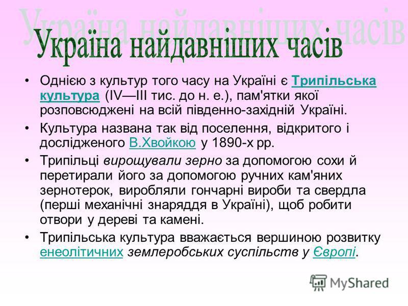 Однією з культур того часу на Україні є Трипільська культура (IVIII тис. до н. е.), пам'ятки якої розповсюджені на всій південно-західній Україні.Трипільська культура Культура названа так від поселення, відкритого і дослідженого В.Хвойкою у 1890-х рр