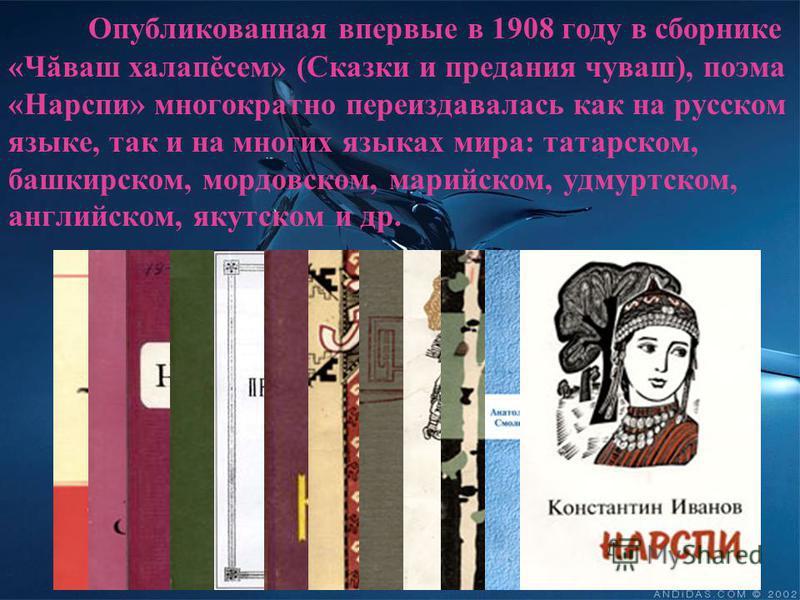 Опубликованная впервые в 1908 году в сборнике «Чăваш халапĕсем» (Сказки и предания чуваш), поэма «Нарспи» многократно переиздавалась как на русском языке, так и на многих языках мира: татарском, башкирском, мордовском, марийском, удмуртском, английск