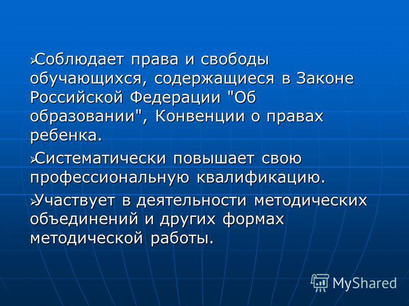 Соблюдает права и свободы обучающихся, содержащиеся в Законе Российской Федерации