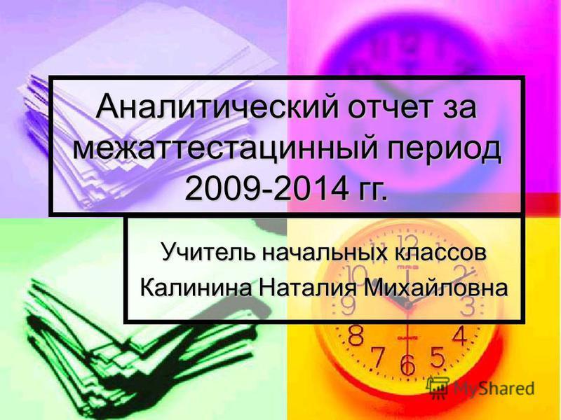 Учитель начальных классов Калинина Наталия Михайловна Аналитический отчет за межаттестацинный период 2009-2014 гг.
