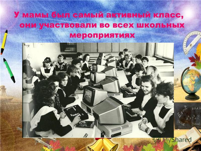 У мамы был самый активный класс, они участвовали во всех школьных мероприятиях