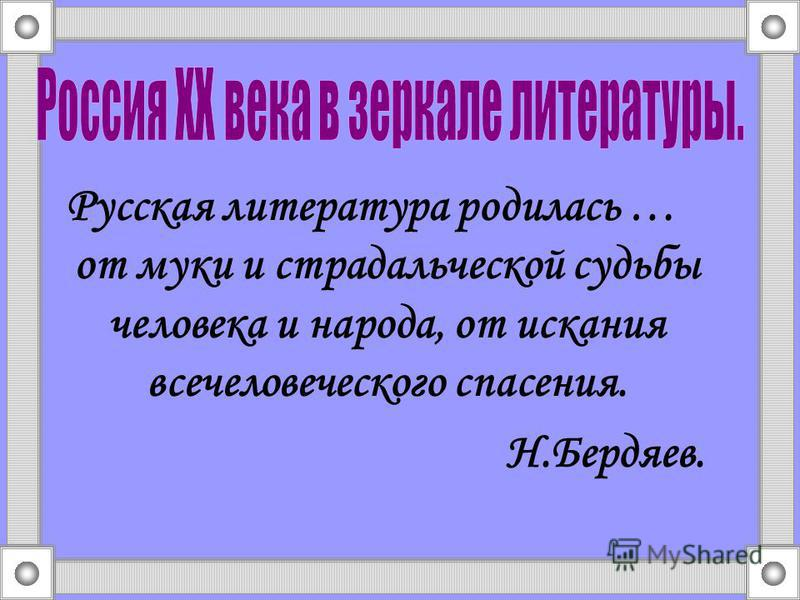 Русская литература родилась … от муки и страдальческой судьбы человека и народа, от искания всечеловеческого спасения. Н.Бердяев.