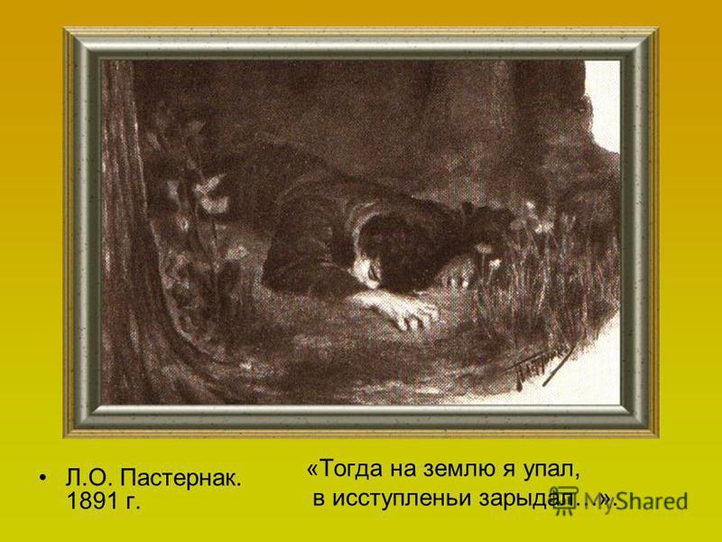 «Тогда на землю я упал, в исступлении зарыдал…». Л.О. Пастернак. 1891 г.