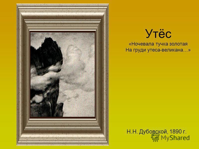 Утёс «Ночевала тучка золотая На груди утеса-великана…» Н.Н. Дубовской, 1890 г.