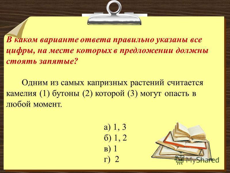 В каком варианте ответа правильно указаны все цифры, на месте которых в предложении должны стоять запятые? Одним из самых капризных растений считается камелия (1) бутоны (2) которой (3) могут опасть в любой момент. а) 1, 3 б) 1, 2 в) 1 г) 2