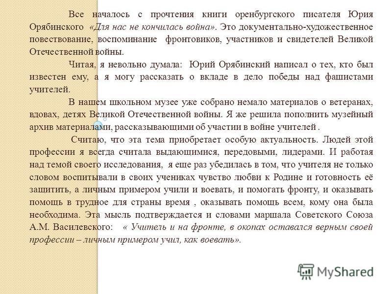 Все началось с прочтения книги оренбургского писателя Юрия Орябинского «Для нас не кончилась война». Это документально-художественное повествование, воспоминание фронтовиков, участников и свидетелей Великой Отечественной войны. Читая, я невольно дума