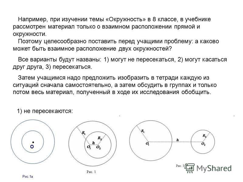 Например, при изучении темы «Окружность» в 8 классе, в учебнике рассмотрен материал только о взаимном расположении прямой и окружности. Поэтому целесообразно поставить перед учащими проблему: а каково может быть взаимное расположение двух окружностей