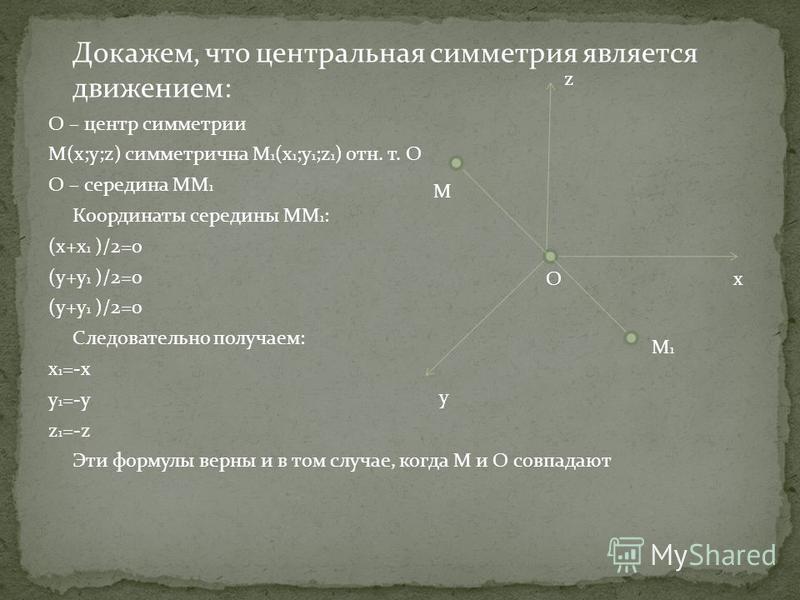 Докажем, что центральная симметрия является движением: O – центр симметрии M(x;y;z) симметрична M 1 (x 1 ;y 1 ;z 1 ) отн. т. O O – середина MM 1 Координаты середины MM 1 : (x+x 1 )/2=0 (y+y 1 )/2=0 Следовательно получаем: x 1 =-x y 1 =-y z 1 =-z Эти