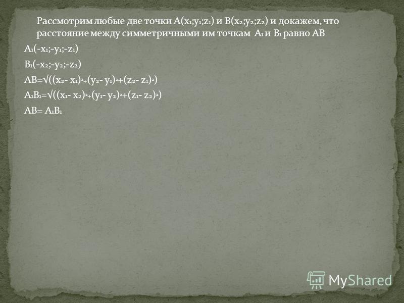 Рассмотрим любые две точки A(x 1 ;y 1 ;z 1 ) и B(x 2 ;y 2 ;z 2 ) и докажем, что расстояние между симметричными им точкам A 1 и B 1 равно AB A 1 (-x 1 ;-y 1 ;-z 1 ) B 1 (-x 2 ;-y 2 ;-z 2 ) AB=((x 2 - x 1 ) 2 + (y 2 - y 1 ) 2 +(z 2 - z 1 ) 2 ) A 1 B 1