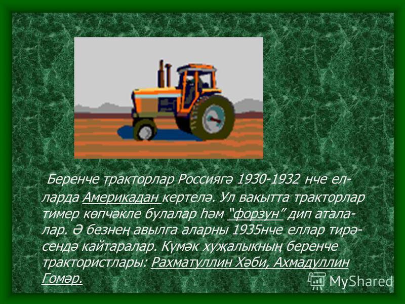 Беренче тракторлар Россиягә 1930-1932 нче ел- ларда Америкадан кертелә. Ул вакытта тракторлар тимер көпчәкле булалар һәм форзун дип атала- лар. Ә безнең авылга аларны 1935нче еллар тирә- сендә кайтаралар. Күмәк хуҗалыкның беренче трактористлары: Рахм