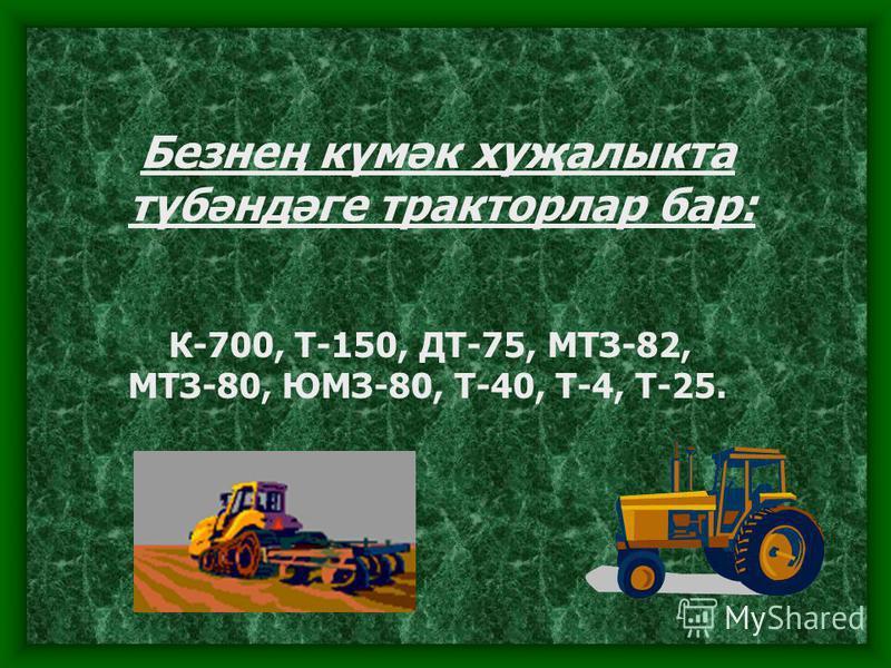 Безнең күмәк хуҗалыкта түбәндәге тракторлар бар: К-700, Т-150, ДТ-75, МТЗ-82, МТЗ-80, ЮМЗ-80, Т-40, Т-4, Т-25.