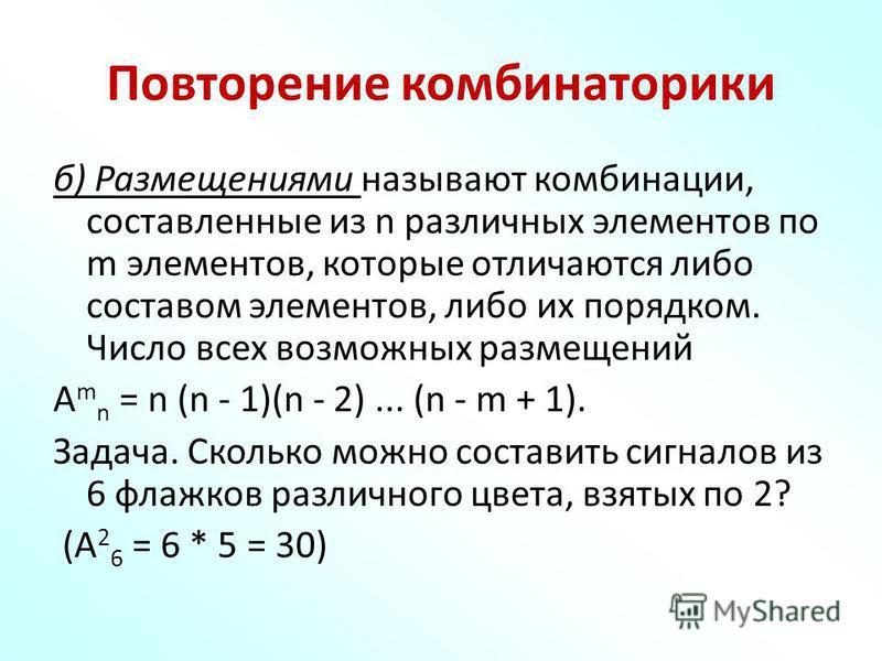 Повторение комбинаторики б) Размещениями называют комбинации, составленные из n различных элементов по m элементов, которые отличаются либо составом элементов, либо их порядком. Число всех возможных размещений A m n = n (n - 1)(n - 2)... (n - m + 1).