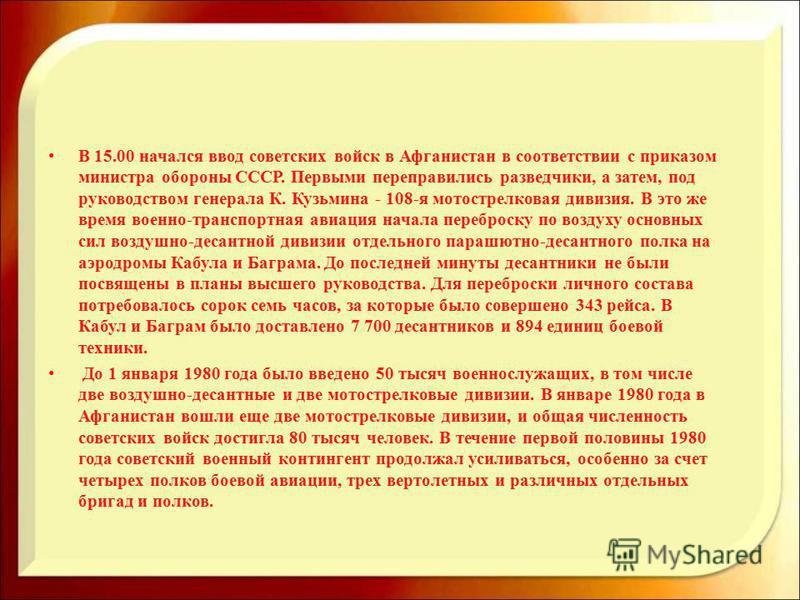 В 15.00 начался ввод советских войск в Афганистан в соответствии с приказом министра обороны СССР. Первыми переправились разведчики, а затем, под руководством генерала К. Кузьмина - 108-я мотострелковая дивизия. В это же время военно-транспортная ави